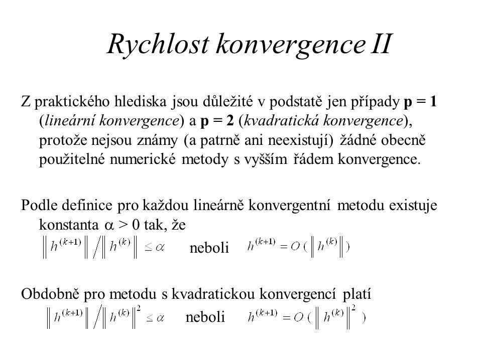 Rychlost konvergence II Z praktického hlediska jsou důležité v podstatě jen případy p = 1 (lineární konvergence) a p = 2 (kvadratická konvergence), pr