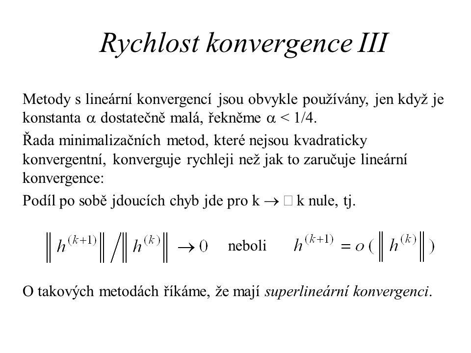Rychlost konvergence III Metody s lineární konvergencí jsou obvykle používány, jen když je konstanta  dostatečně malá, řekněme  < 1/4. Řada minimali