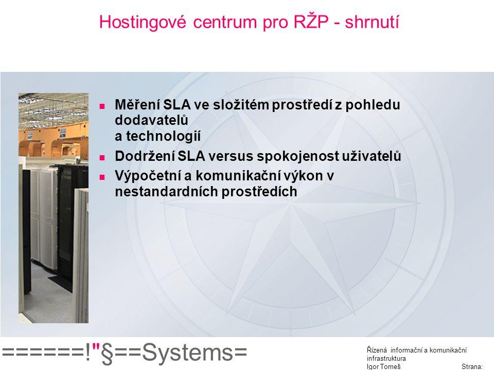 ======! §==Systems= Řízená informační a komunikační infrastruktura Igor Tomeš Strana: 12 Hostingové centrum pro RŽP - shrnutí Měření SLA ve složitém prostředí z pohledu dodavatelů a technologií Dodržení SLA versus spokojenost uživatelů Výpočetní a komunikační výkon v nestandardních prostředích