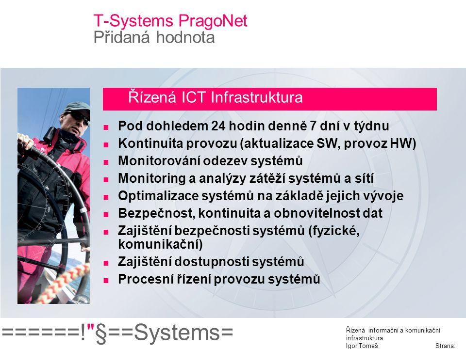 ======! §==Systems= Řízená informační a komunikační infrastruktura Igor Tomeš Strana: 13 T-Systems PragoNet Přidaná hodnota Řízená ICT Infrastruktura Pod dohledem 24 hodin denně 7 dní v týdnu Kontinuita provozu (aktualizace SW, provoz HW) Monitorování odezev systémů Monitoring a analýzy zátěží systémů a sítí Optimalizace systémů na základě jejich vývoje Bezpečnost, kontinuita a obnovitelnost dat Zajištění bezpečnosti systémů (fyzické, komunikační) Zajištění dostupnosti systémů Procesní řízení provozu systémů
