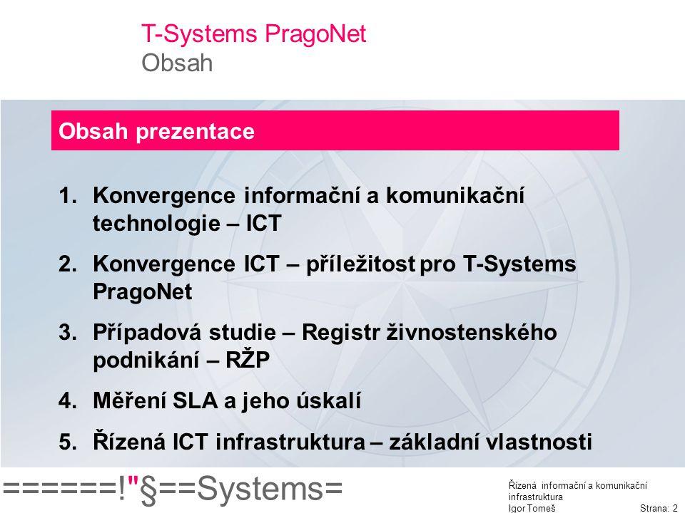======! §==Systems= Řízená informační a komunikační infrastruktura Igor Tomeš Strana: 2 T-Systems PragoNet Obsah Obsah prezentace 1.Konvergence informační a komunikační technologie – ICT 2.Konvergence ICT – příležitost pro T-Systems PragoNet 3.Případová studie – Registr živnostenského podnikání – RŽP 4.Měření SLA a jeho úskalí 5.Řízená ICT infrastruktura – základní vlastnosti