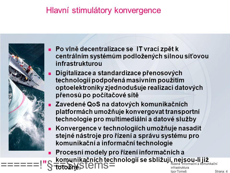 ======! §==Systems= Řízená informační a komunikační infrastruktura Igor Tomeš Strana: 4 Hlavní stimulátory konvergence Po vlně decentralizace se IT vrací zpět k centrálním systémům podložených silnou síťovou infrastrukturou Digitalizace a standardizace přenosových technologií podpořená masivním použitím optoelektroniky zjednodušuje realizaci datových přenosů po počítačové sítě Zavedené QoS na datových komunikačních platformách umožňuje konvergovat transportní technologie pro multimediální a datové služby Konvergence v technologiích umožňuje nasadit stejné nástroje pro řízení a správu systému pro komunikační a informační technologie Procesní modely pro řízení informačních a komunikačních technologií se sbližují, nejsou-li již totožné.