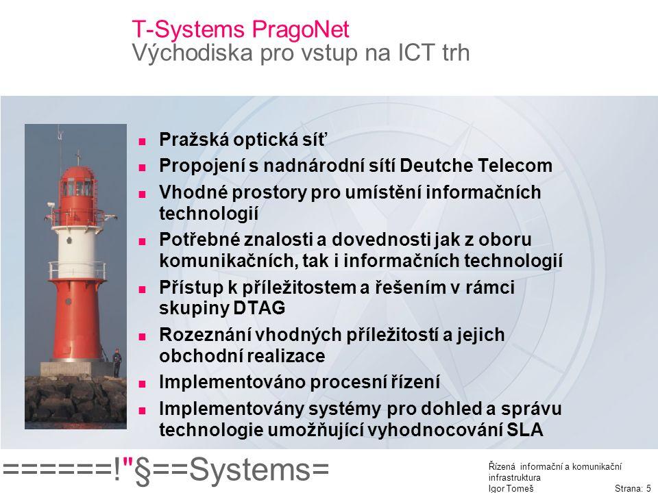 ======! §==Systems= Řízená informační a komunikační infrastruktura Igor Tomeš Strana: 5 T-Systems PragoNet Východiska pro vstup na ICT trh Pražská optická síť Propojení s nadnárodní sítí Deutche Telecom Vhodné prostory pro umístění informačních technologií Potřebné znalosti a dovednosti jak z oboru komunikačních, tak i informačních technologií Přístup k příležitostem a řešením v rámci skupiny DTAG Rozeznání vhodných příležitostí a jejich obchodní realizace Implementováno procesní řízení Implementovány systémy pro dohled a správu technologie umožňující vyhodnocování SLA