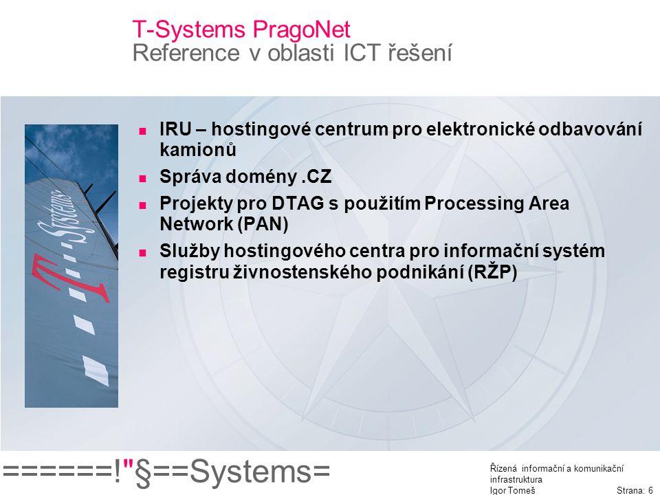 ======! §==Systems= Řízená informační a komunikační infrastruktura Igor Tomeš Strana: 6 T-Systems PragoNet Reference v oblasti ICT řešení IRU – hostingové centrum pro elektronické odbavování kamionů Správa domény.CZ Projekty pro DTAG s použitím Processing Area Network (PAN) Služby hostingového centra pro informační systém registru živnostenského podnikání (RŽP)