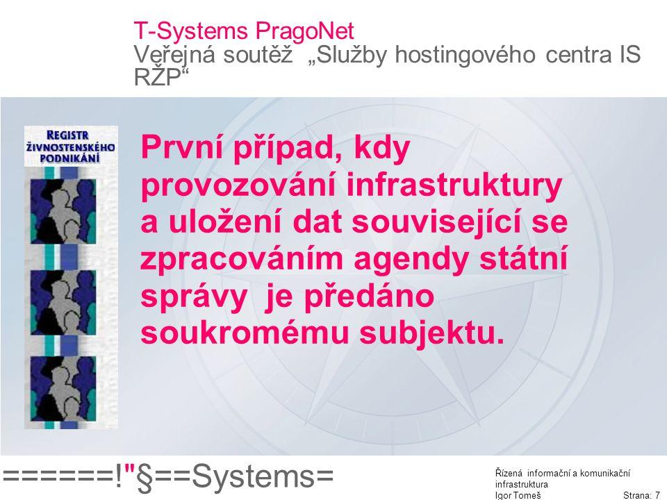 """======! §==Systems= Řízená informační a komunikační infrastruktura Igor Tomeš Strana: 7 T-Systems PragoNet Veřejná soutěž """"Služby hostingového centra IS RŽP První případ, kdy provozování infrastruktury a uložení dat související se zpracováním agendy státní správy je předáno soukromému subjektu."""