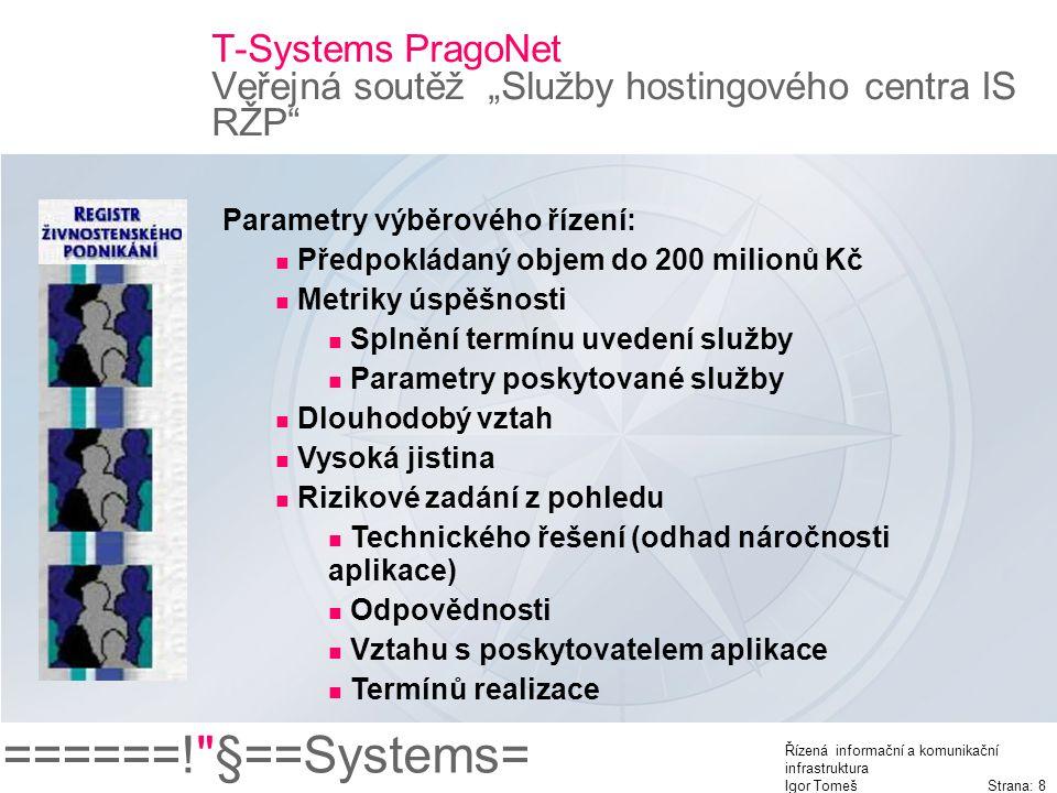 """======! §==Systems= Řízená informační a komunikační infrastruktura Igor Tomeš Strana: 8 T-Systems PragoNet Veřejná soutěž """"Služby hostingového centra IS RŽP Parametry výběrového řízení: Předpokládaný objem do 200 milionů Kč Metriky úspěšnosti Splnění termínu uvedení služby Parametry poskytované služby Dlouhodobý vztah Vysoká jistina Rizikové zadání z pohledu Technického řešení (odhad náročnosti aplikace) Odpovědnosti Vztahu s poskytovatelem aplikace Termínů realizace"""