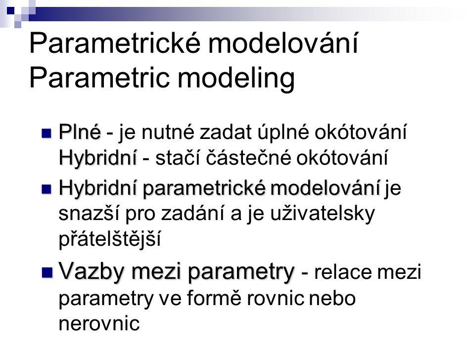 Parametrické modelování Parametric modeling Plné Hybridní Plné - je nutné zadat úplné okótování Hybridní - stačí částečné okótování Hybridní parametrické modelování Hybridní parametrické modelování je snazší pro zadání a je uživatelsky přátelštější Vazby mezi parametry Vazby mezi parametry - relace mezi parametry ve formě rovnic nebo nerovnic