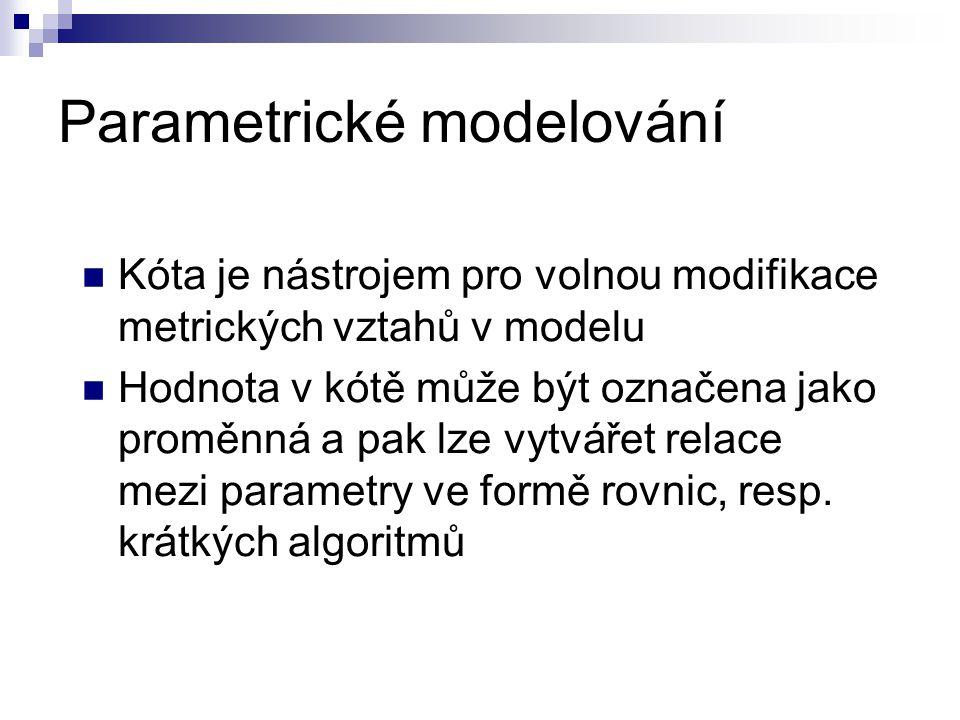 Parametrické modelování Kóta je nástrojem pro volnou modifikace metrických vztahů v modelu Hodnota v kótě může být označena jako proměnná a pak lze vytvářet relace mezi parametry ve formě rovnic, resp.