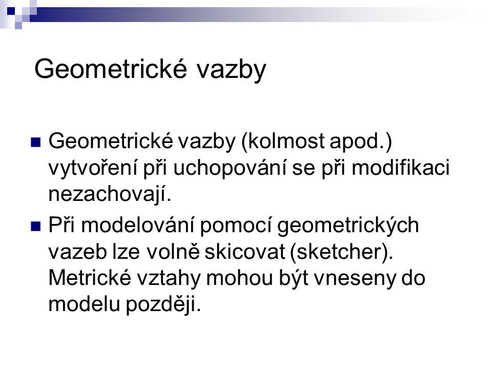 Geometrické vazby Geometrické vazby (kolmost apod.) vytvoření při uchopování se při modifikaci nezachovají. Při modelování pomocí geometrických vazeb