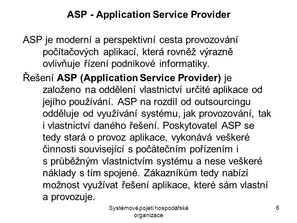 Systémové pojetí hospodářské organizace 6 ASP - Application Service Provider ASP je moderní a perspektivní cesta provozování počítačových aplikací, kt