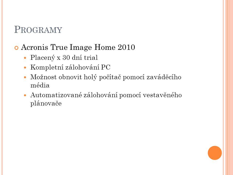 P ROGRAMY Acronis True Image Home 2010 Placený x 30 dní trial Kompletní zálohování PC Možnost obnovit holý počítač pomocí zaváděcího média Automatizované zálohování pomocí vestavěného plánovače