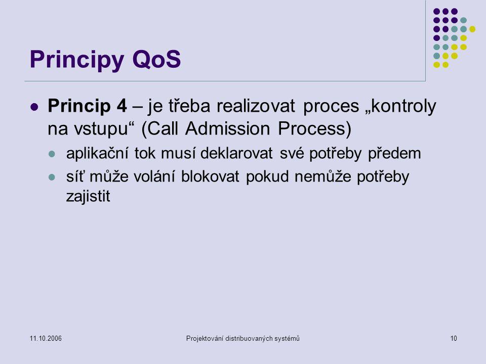 """11.10.2006Projektování distribuovaných systémů10 Principy QoS Princip 4 – je třeba realizovat proces """"kontroly na vstupu (Call Admission Process) aplikační tok musí deklarovat své potřeby předem síť může volání blokovat pokud nemůže potřeby zajistit"""