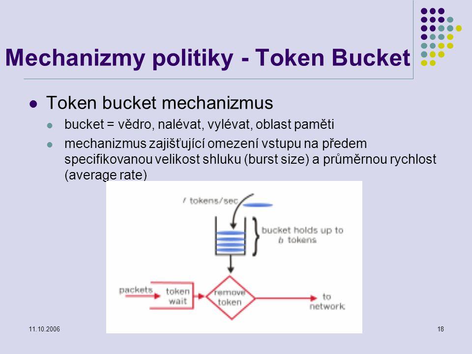 11.10.2006Projektování distribuovaných systémů18 Mechanizmy politiky - Token Bucket Token bucket mechanizmus bucket = vědro, nalévat, vylévat, oblast paměti mechanizmus zajišťující omezení vstupu na předem specifikovanou velikost shluku (burst size) a průměrnou rychlost (average rate)