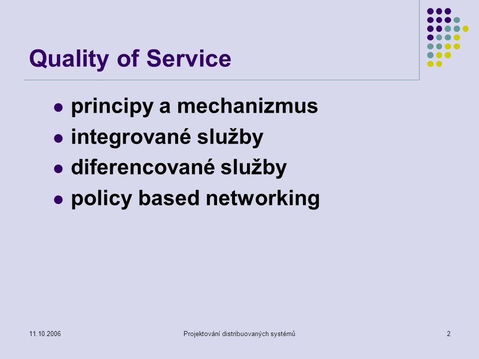 11.10.2006Projektování distribuovaných systémů3 QoS v IP sítích IETF aktivity – QoS v IP sítích (zlepšení strategie best effort – s maximálním úsilím) Zahrnuje RSVP (Reservation Protocol, Differentiated (rozlišované) a Integrated (sjednocené) služby Jednoduchý model pro sdílení média