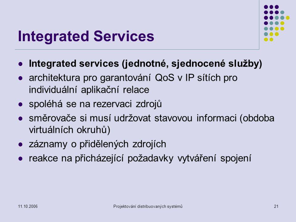 11.10.2006Projektování distribuovaných systémů21 Integrated Services Integrated services (jednotné, sjednocené služby) architektura pro garantování QoS v IP sítích pro individuální aplikační relace spoléhá se na rezervaci zdrojů směrovače si musí udržovat stavovou informaci (obdoba virtuálních okruhů) záznamy o přidělených zdrojích reakce na přicházející požadavky vytváření spojení
