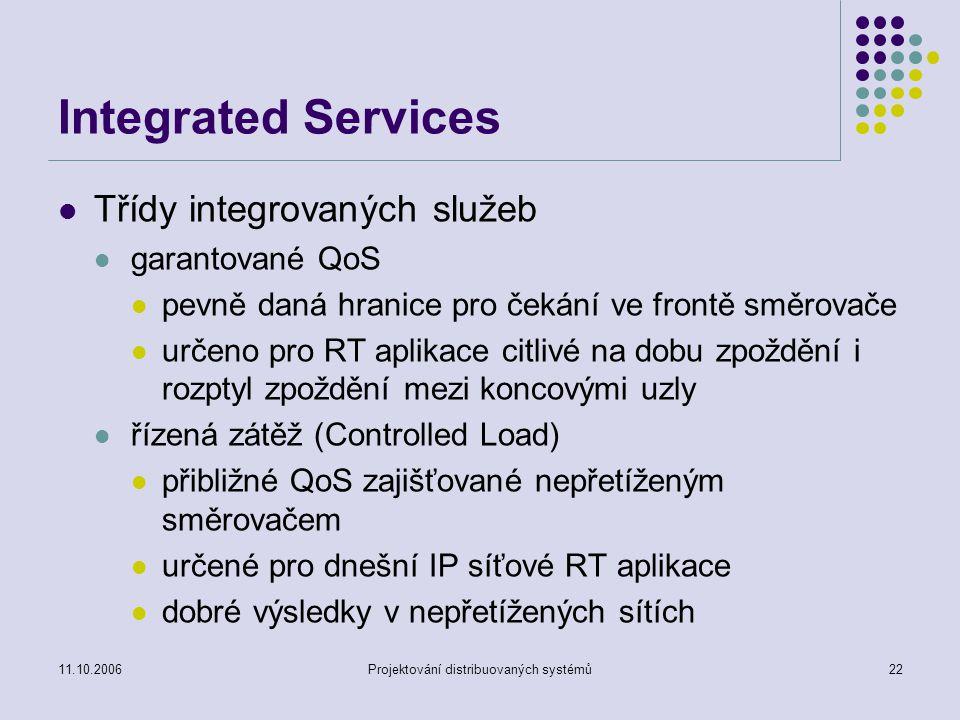 11.10.2006Projektování distribuovaných systémů22 Integrated Services Třídy integrovaných služeb garantované QoS pevně daná hranice pro čekání ve frontě směrovače určeno pro RT aplikace citlivé na dobu zpoždění i rozptyl zpoždění mezi koncovými uzly řízená zátěž (Controlled Load) přibližné QoS zajišťované nepřetíženým směrovačem určené pro dnešní IP síťové RT aplikace dobré výsledky v nepřetížených sítích