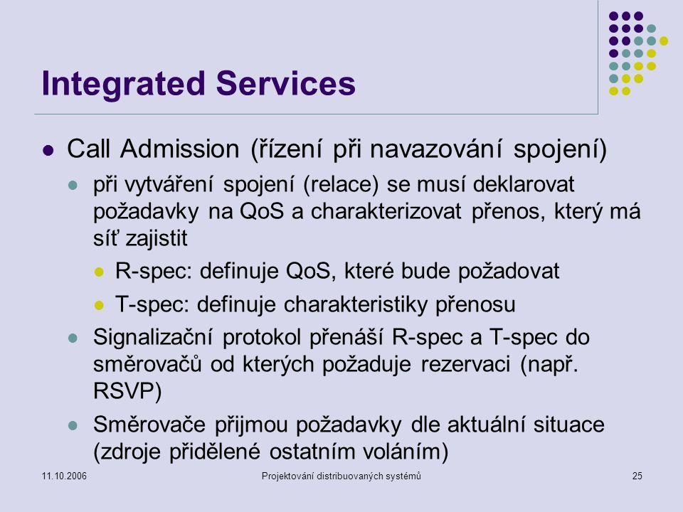 11.10.2006Projektování distribuovaných systémů25 Integrated Services Call Admission (řízení při navazování spojení) při vytváření spojení (relace) se musí deklarovat požadavky na QoS a charakterizovat přenos, který má síť zajistit R-spec: definuje QoS, které bude požadovat T-spec: definuje charakteristiky přenosu Signalizační protokol přenáší R-spec a T-spec do směrovačů od kterých požaduje rezervaci (např.