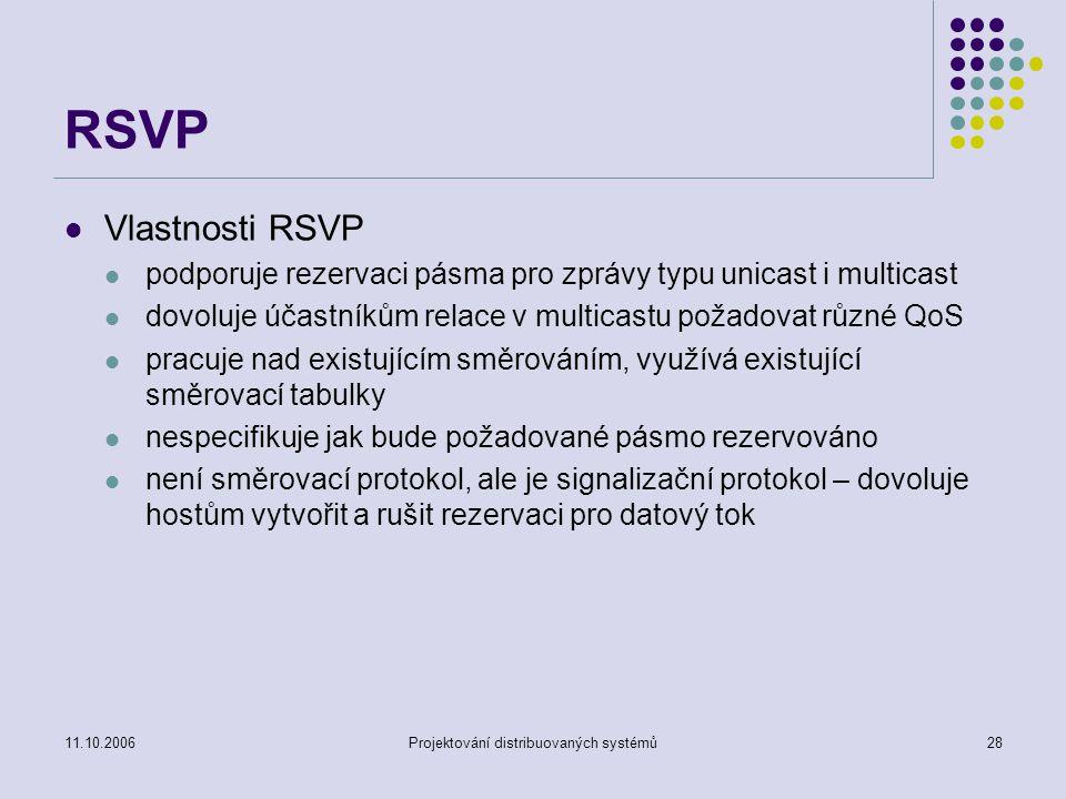 11.10.2006Projektování distribuovaných systémů28 RSVP Vlastnosti RSVP podporuje rezervaci pásma pro zprávy typu unicast i multicast dovoluje účastníkům relace v multicastu požadovat různé QoS pracuje nad existujícím směrováním, využívá existující směrovací tabulky nespecifikuje jak bude požadované pásmo rezervováno není směrovací protokol, ale je signalizační protokol – dovoluje hostům vytvořit a rušit rezervaci pro datový tok