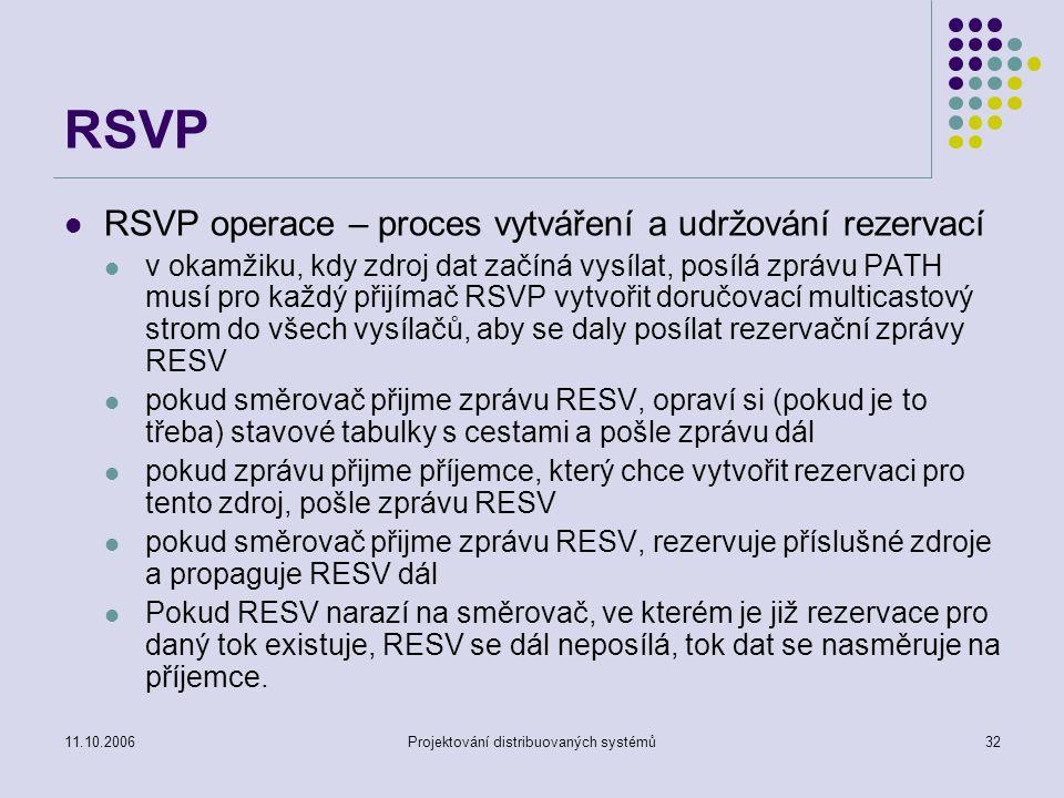 11.10.2006Projektování distribuovaných systémů32 RSVP RSVP operace – proces vytváření a udržování rezervací v okamžiku, kdy zdroj dat začíná vysílat, posílá zprávu PATH musí pro každý přijímač RSVP vytvořit doručovací multicastový strom do všech vysílačů, aby se daly posílat rezervační zprávy RESV pokud směrovač přijme zprávu RESV, opraví si (pokud je to třeba) stavové tabulky s cestami a pošle zprávu dál pokud zprávu přijme příjemce, který chce vytvořit rezervaci pro tento zdroj, pošle zprávu RESV pokud směrovač přijme zprávu RESV, rezervuje příslušné zdroje a propaguje RESV dál Pokud RESV narazí na směrovač, ve kterém je již rezervace pro daný tok existuje, RESV se dál neposílá, tok dat se nasměruje na příjemce.