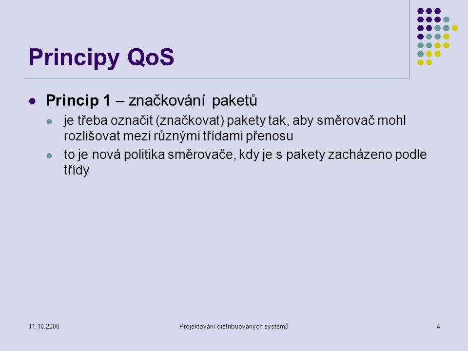 11.10.2006Projektování distribuovaných systémů4 Principy QoS Princip 1 – značkování paketů je třeba označit (značkovat) pakety tak, aby směrovač mohl rozlišovat mezi různými třídami přenosu to je nová politika směrovače, kdy je s pakety zacházeno podle třídy