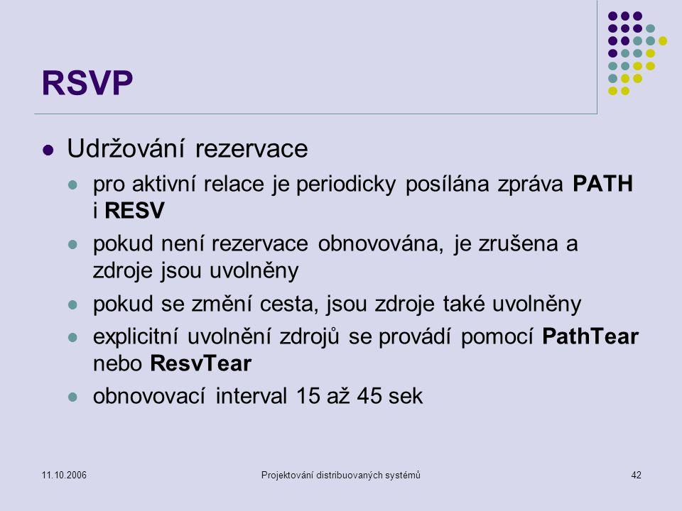 11.10.2006Projektování distribuovaných systémů42 RSVP Udržování rezervace pro aktivní relace je periodicky posílána zpráva PATH i RESV pokud není rezervace obnovována, je zrušena a zdroje jsou uvolněny pokud se změní cesta, jsou zdroje také uvolněny explicitní uvolnění zdrojů se provádí pomocí PathTear nebo ResvTear obnovovací interval 15 až 45 sek