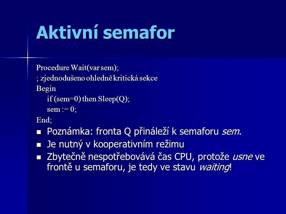 Aktivní semafor Procedure Wait(var sem); ; zjednodušeno ohledně kritická sekce Begin if (sem=0) then Sleep(Q); sem := 0; End; Poznámka: fronta Q přináleží k semaforu sem.