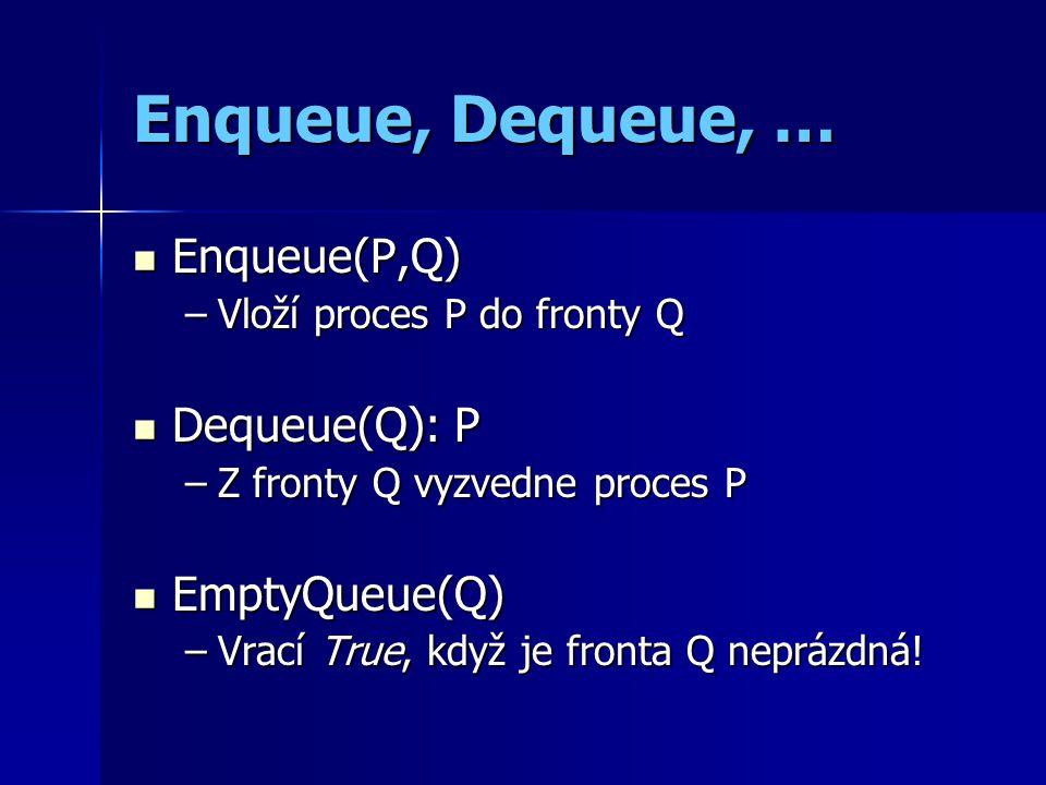 Enqueue, Dequeue, … Enqueue(P,Q) Enqueue(P,Q) –Vloží proces P do fronty Q Dequeue(Q): P Dequeue(Q): P –Z fronty Q vyzvedne proces P EmptyQueue(Q) EmptyQueue(Q) –Vrací True, když je fronta Q neprázdná!