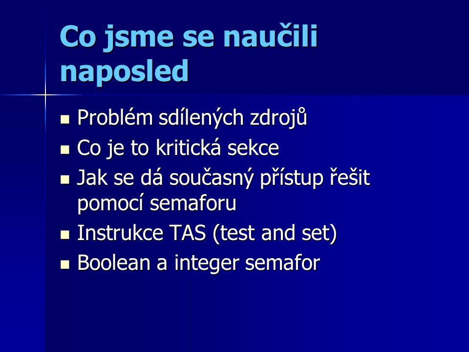 Co jsme se naučili naposled Problém sdílených zdrojů Problém sdílených zdrojů Co je to kritická sekce Co je to kritická sekce Jak se dá současný přístup řešit pomocí semaforu Jak se dá současný přístup řešit pomocí semaforu Instrukce TAS (test and set) Instrukce TAS (test and set) Boolean a integer semafor Boolean a integer semafor
