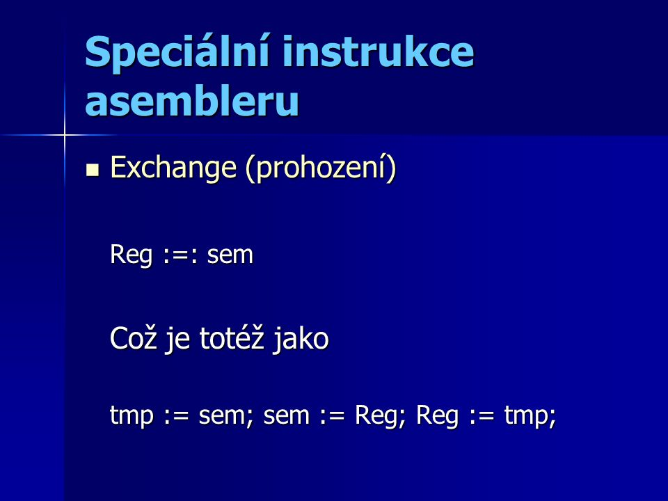 Speciální instrukce asembleru Exchange (prohození) Exchange (prohození) Reg :=: sem Což je totéž jako tmp := sem; sem := Reg; Reg := tmp;