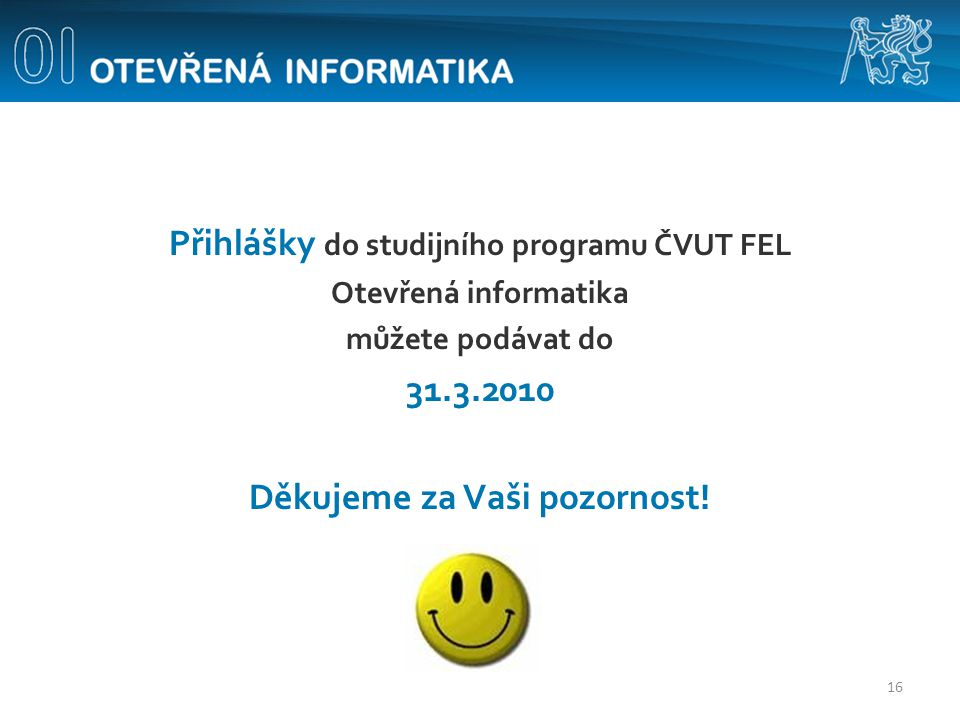 Přihlášky do studijního programu ČVUT FEL Otevřená informatika můžete podávat do 31.3.2010 Děkujeme za Vaši pozornost! 16