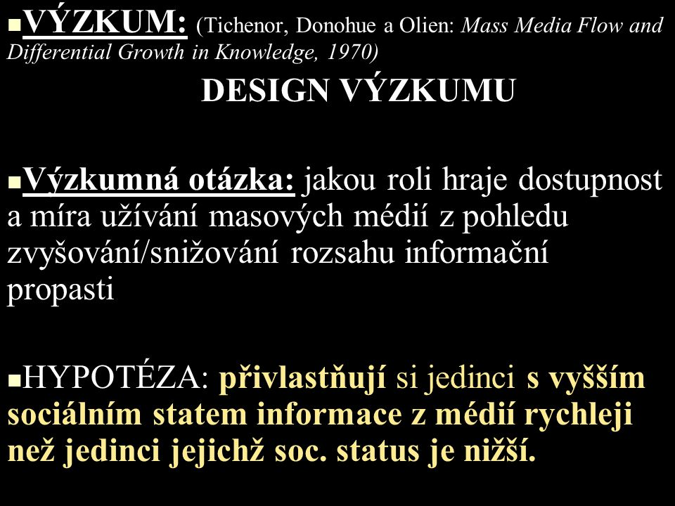 VÝZKUM: (Tichenor, Donohue a Olien: Mass Media Flow and Differential Growth in Knowledge, 1970) DESIGN VÝZKUMU Výzkumná otázka: jakou roli hraje dostu