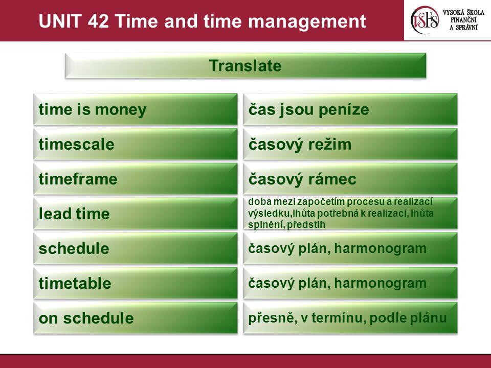 UNIT 42 Time and time management Translate time is money čas jsou peníze timescale časový režim timeframe časový rámec lead time doba mezi započetím procesu a realizací výsledku,lhůta potřebná k realizaci, lhůta splnění, předstih schedule časový plán, harmonogram timetable časový plán, harmonogram on schedule přesně, v termínu, podle plánu
