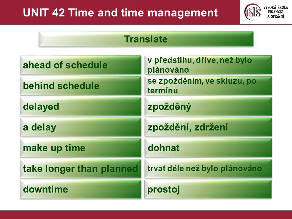 UNIT 42 Time and time management Translate ahead of schedule v předstihu, dříve, než bylo plánováno behind schedule se zpožděním, ve skluzu, po termínu delayed zpožděný a delay zpoždění, zdržení make up time dohnat take longer than planned trvat déle než bylo plánováno downtime prostoj