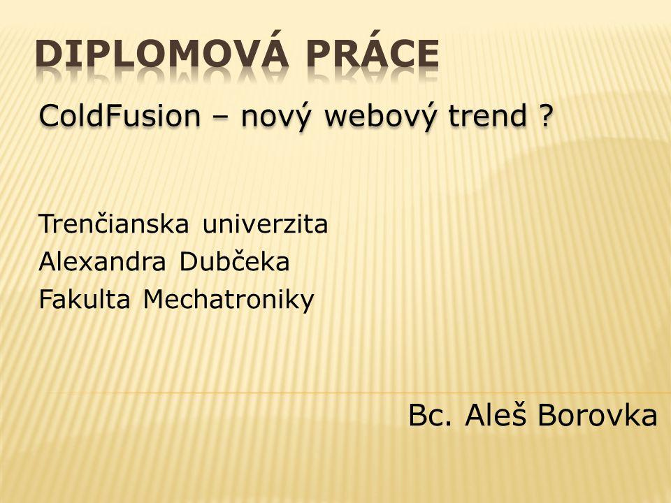 Trenčianska univerzita Alexandra Dubčeka Fakulta Mechatroniky Bc. Aleš Borovka ColdFusion – nový webový trend ?