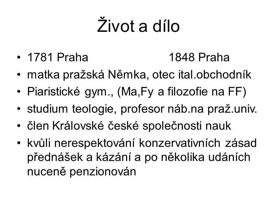 Život a dílo 1781 Praha 1848 Praha matka pražská Němka, otec ital.obchodník Piaristické gym., (Ma,Fy a filozofie na FF) studium teologie, profesor náb.na praž.univ.