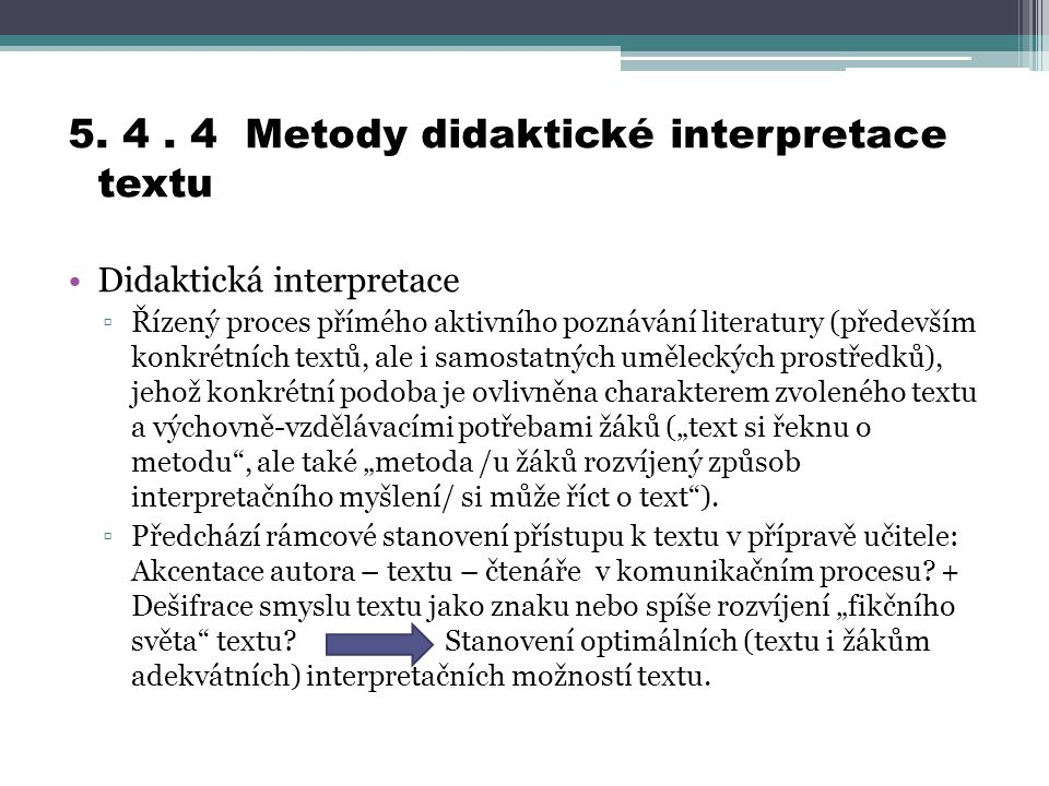 5. 4. 4 Metody didaktické interpretace textu Didaktická interpretace ▫Řízený proces přímého aktivního poznávání literatury (především konkrétních text
