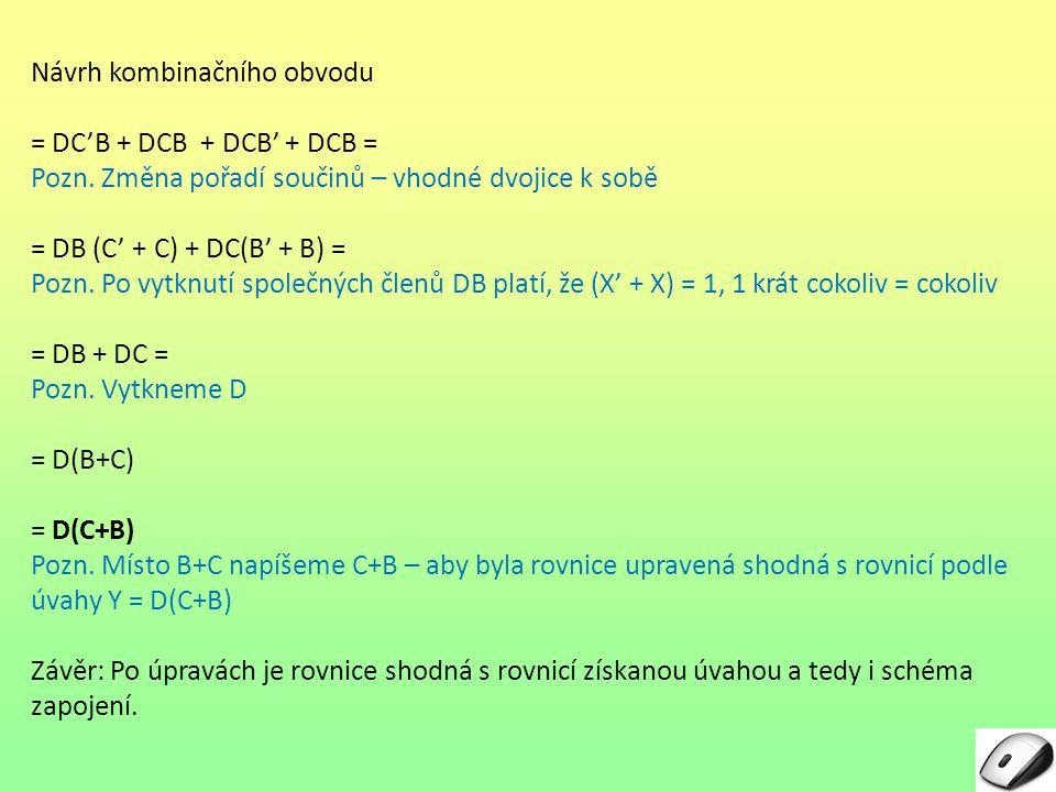 Návrh kombinačního obvodu = DC'B + DCB + DCB' + DCB = Pozn. Změna pořadí součinů – vhodné dvojice k sobě = DB (C' + C) + DC(B' + B) = Pozn. Po vytknut