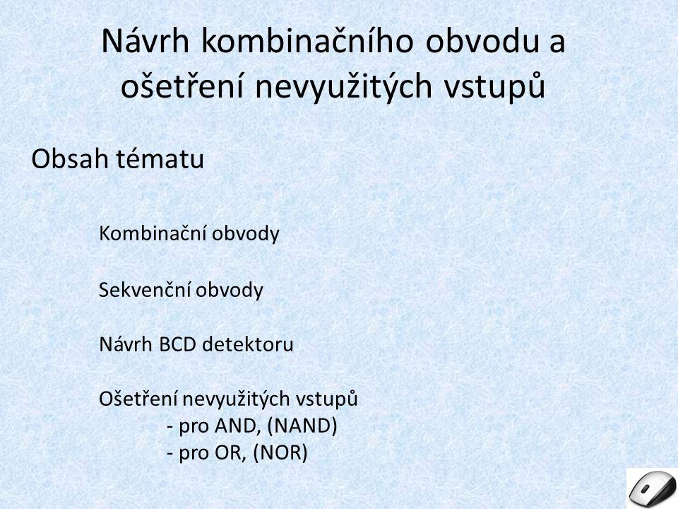Obsah tématu Kombinační obvody Sekvenční obvody Návrh BCD detektoru Ošetření nevyužitých vstupů - pro AND, (NAND) - pro OR, (NOR) Návrh kombinačního o