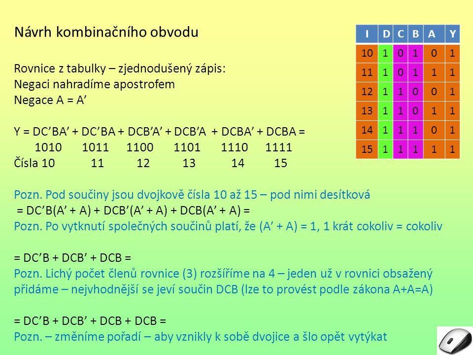 Návrh kombinačního obvodu Rovnice z tabulky – zjednodušený zápis: Negaci nahradíme apostrofem Negace A = A'A' Y = DC'BA' + DC'BA + DCB'A' + DCB'A + DC
