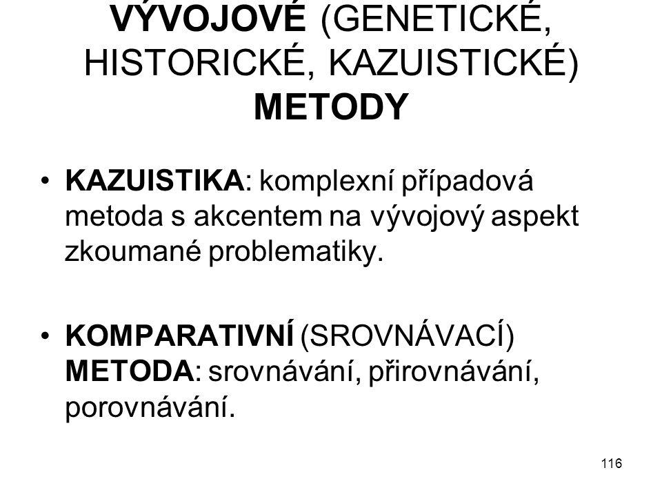 116 VÝVOJOVÉ (GENETICKÉ, HISTORICKÉ, KAZUISTICKÉ) METODY KAZUISTIKA: komplexní případová metoda s akcentem na vývojový aspekt zkoumané problematiky. K