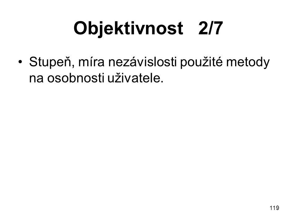 119 Objektivnost 2/7 Stupeň, míra nezávislosti použité metody na osobnosti uživatele.