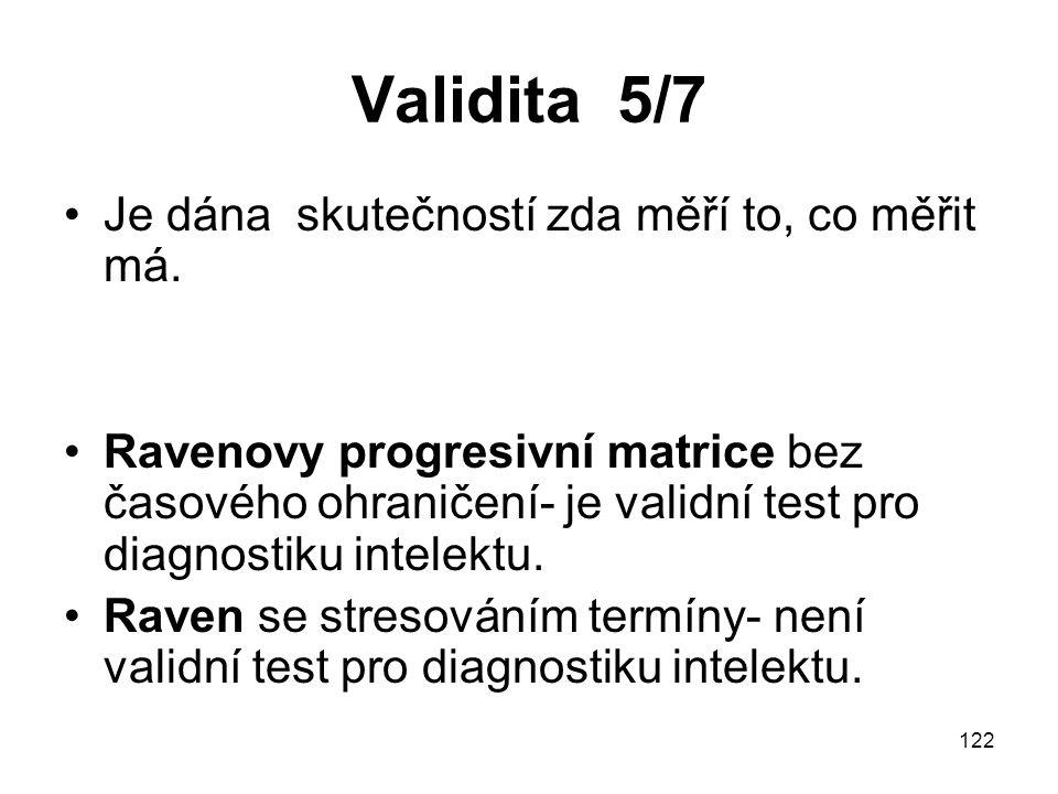 122 Validita 5/7 Je dána skutečností zda měří to, co měřit má. Ravenovy progresivní matrice bez časového ohraničení- je validní test pro diagnostiku i