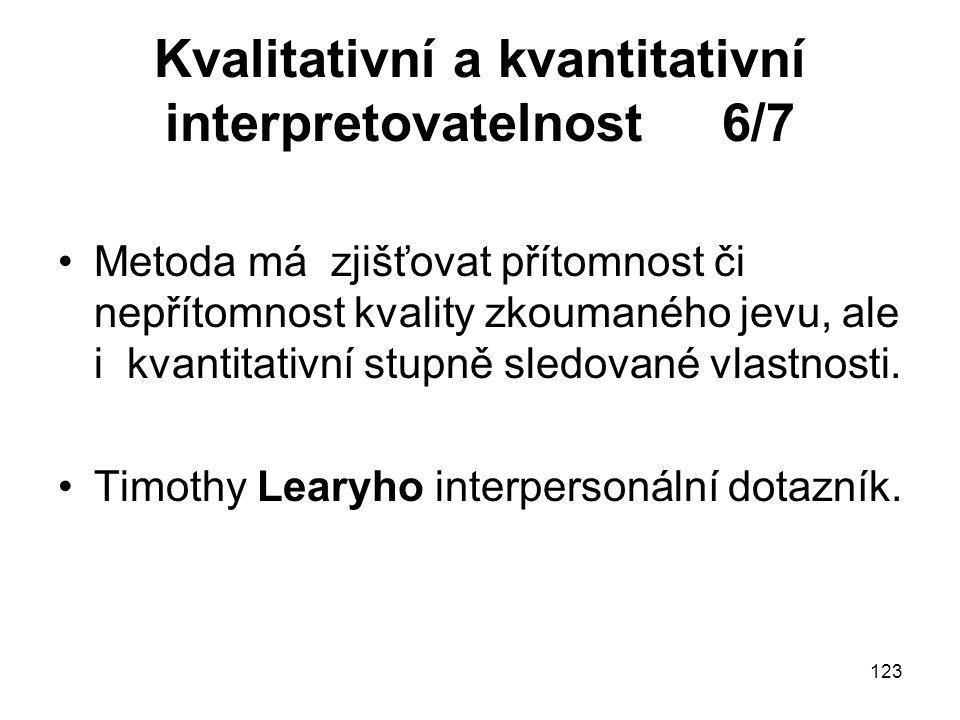 123 Kvalitativní a kvantitativní interpretovatelnost 6/7 Metoda má zjišťovat přítomnost či nepřítomnost kvality zkoumaného jevu, ale i kvantitativní s