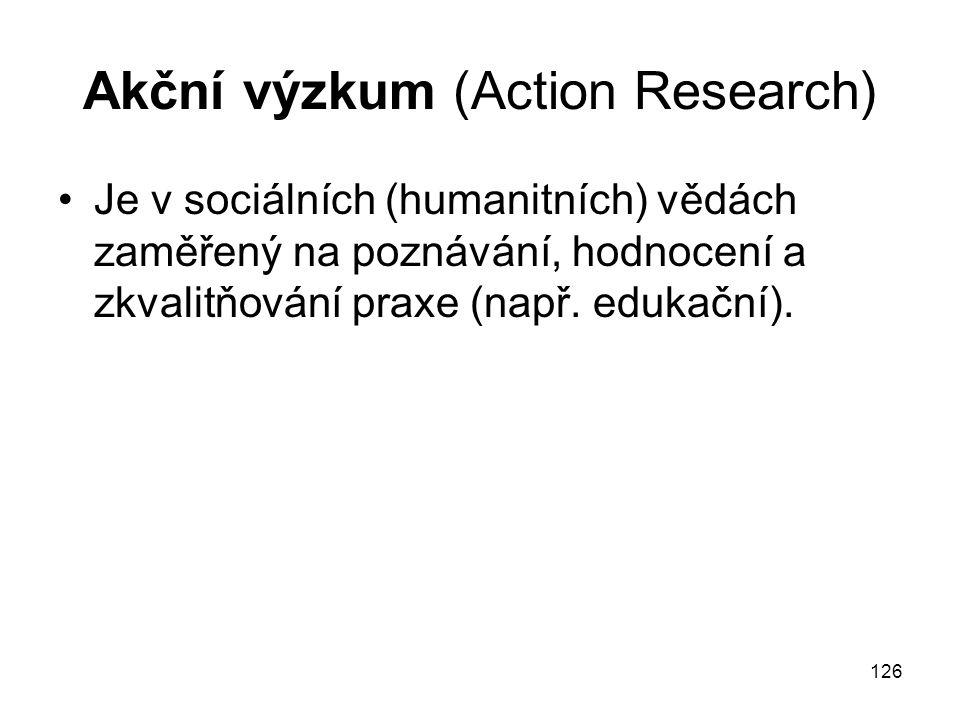 126 Akční výzkum (Action Research) Je v sociálních (humanitních) vědách zaměřený na poznávání, hodnocení a zkvalitňování praxe (např. edukační).