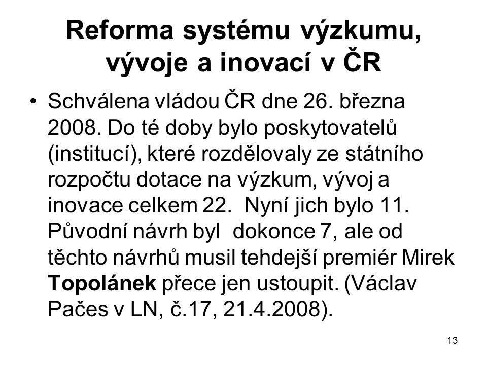 13 Reforma systému výzkumu, vývoje a inovací v ČR Schválena vládou ČR dne 26. března 2008. Do té doby bylo poskytovatelů (institucí), které rozděloval