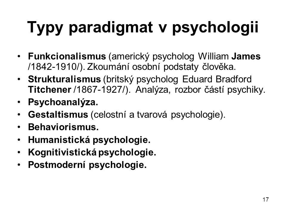 17 Typy paradigmat v psychologii Funkcionalismus (americký psycholog William James /1842-1910/). Zkoumání osobní podstaty člověka. Strukturalismus (br