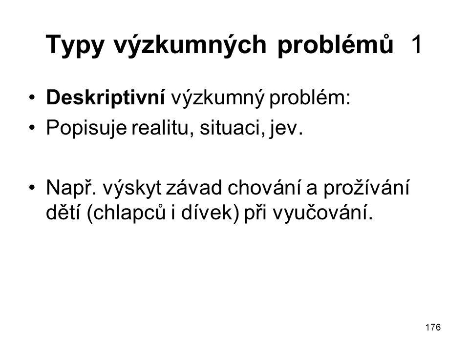 176 Typy výzkumných problémů 1 Deskriptivní výzkumný problém: Popisuje realitu, situaci, jev. Např. výskyt závad chování a prožívání dětí (chlapců i d