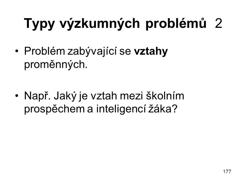 177 Typy výzkumných problémů 2 Problém zabývající se vztahy proměnných. Např. Jaký je vztah mezi školním prospěchem a inteligencí žáka?