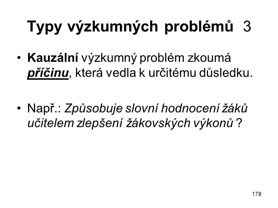 178 Typy výzkumných problémů 3 Kauzální výzkumný problém zkoumá příčinu, která vedla k určitému důsledku. Např.: Způsobuje slovní hodnocení žáků učite