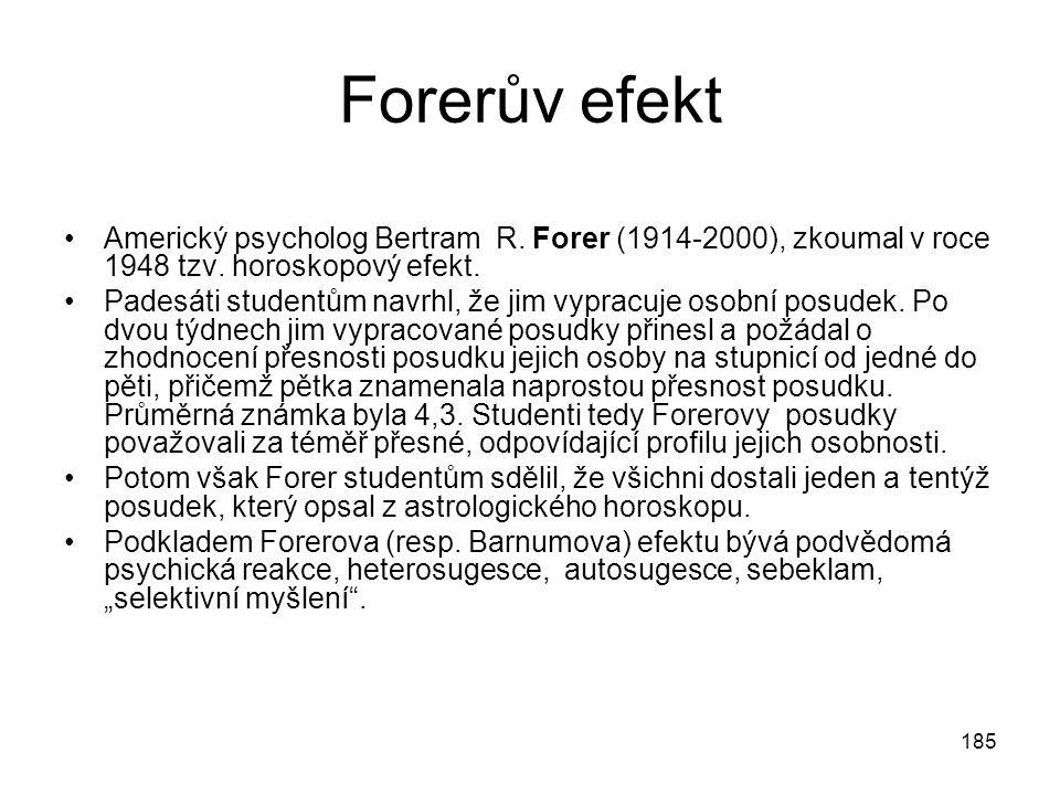 185 Forerův efekt Americký psycholog Bertram R. Forer (1914-2000), zkoumal v roce 1948 tzv. horoskopový efekt. Padesáti studentům navrhl, že jim vypra